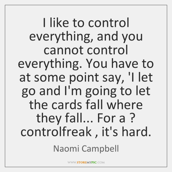 I like to control everything, and you cannot control everything. You have ...