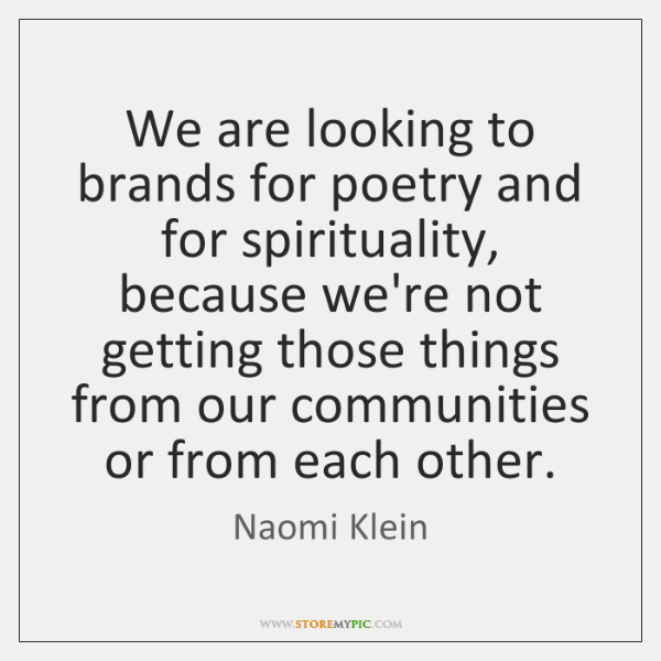 We are looking to brands for poetry and for spirituality, because we're ...