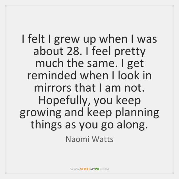 I felt I grew up when I was about 28. I feel pretty ...