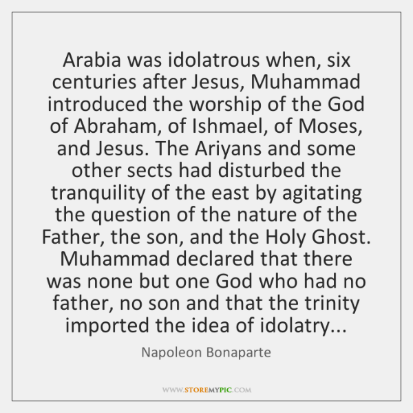 Arabia was idolatrous when, six centuries after Jesus, Muhammad introduced the worship ...
