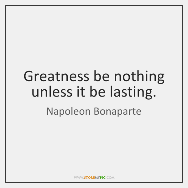 Greatness be nothing unless it be lasting.