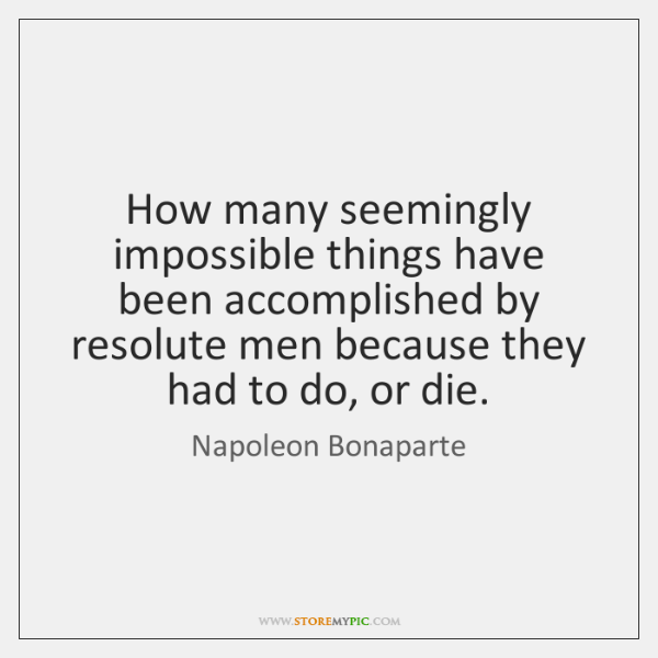 How many seemingly impossible things have been accomplished by resolute men because ...