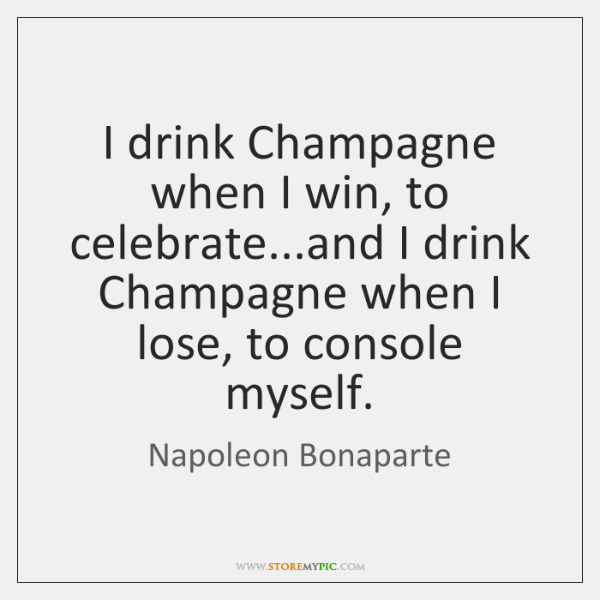 I drink Champagne when I win, to celebrate...and I drink Champagne ...
