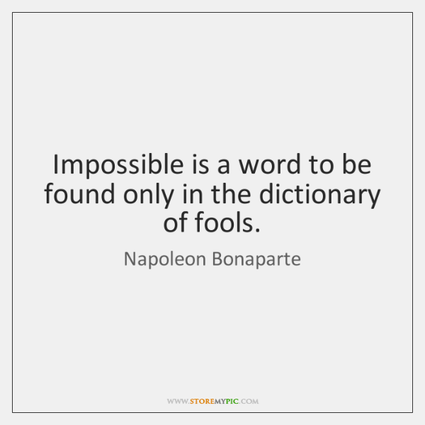 Impossible is a word to be found only in the dictionary of ...
