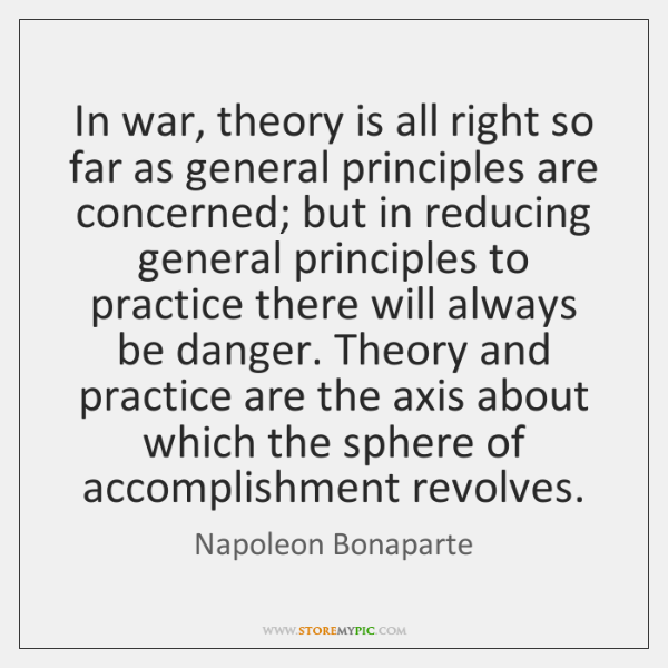 In war, theory is all right so far as general principles are ...