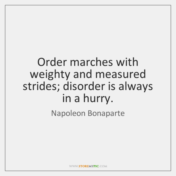 Order marches with weighty and measured strides; disorder is always in a ...