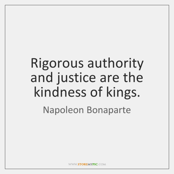 Rigorous authority and justice are the kindness of kings.