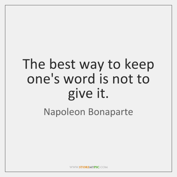 The best way to keep one's word is not to give it.
