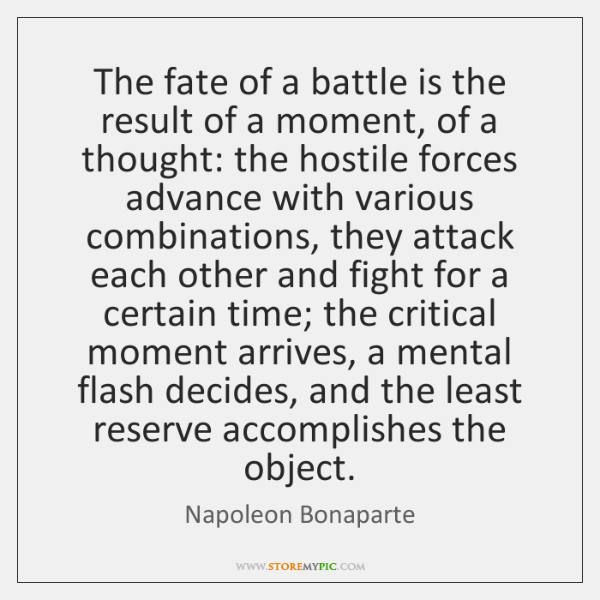 The fate of a battle is the result of a moment, of ...