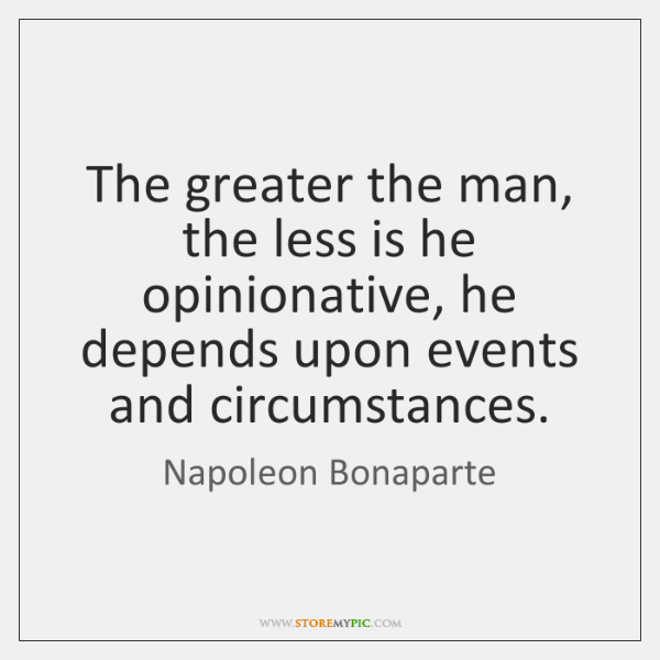 The greater the man, the less is he opinionative, he depends upon ...