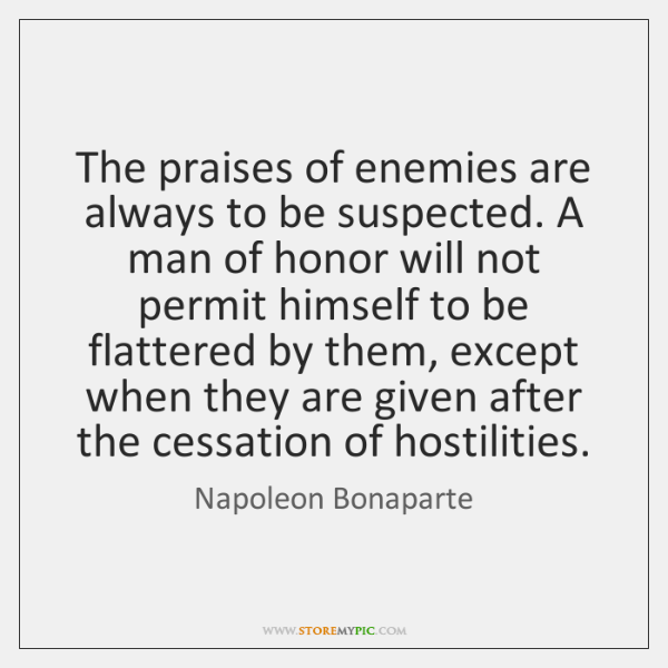 The praises of enemies are always to be suspected. A man of ...
