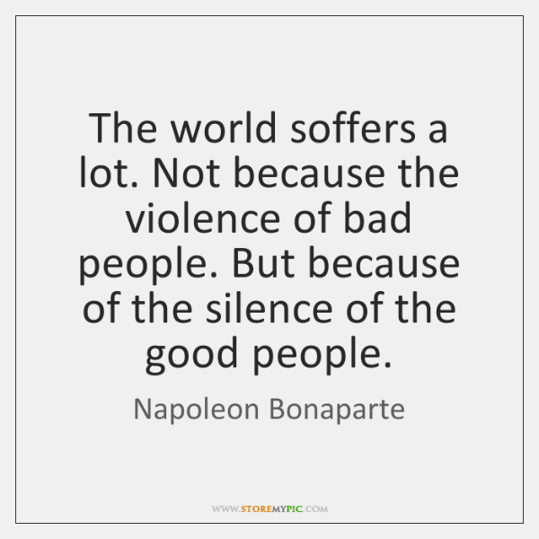 The world soffers a lot. Not because the violence of bad people. ...