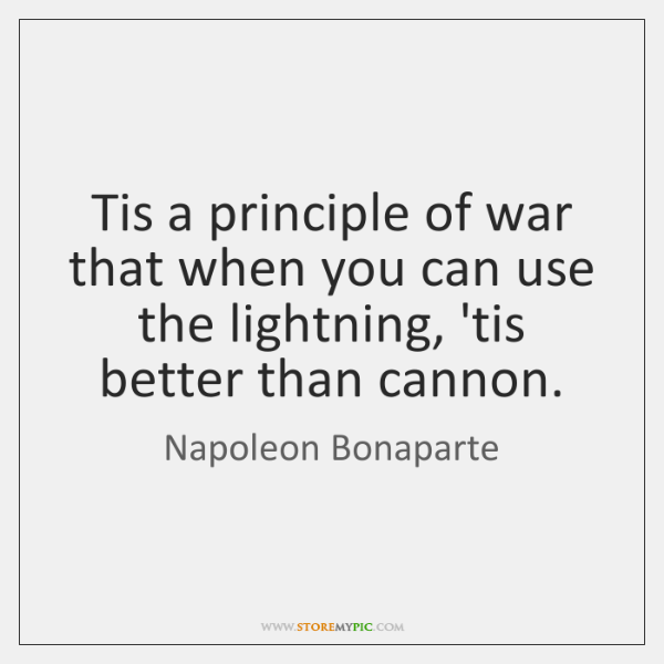 Tis a principle of war that when you can use the lightning, ...