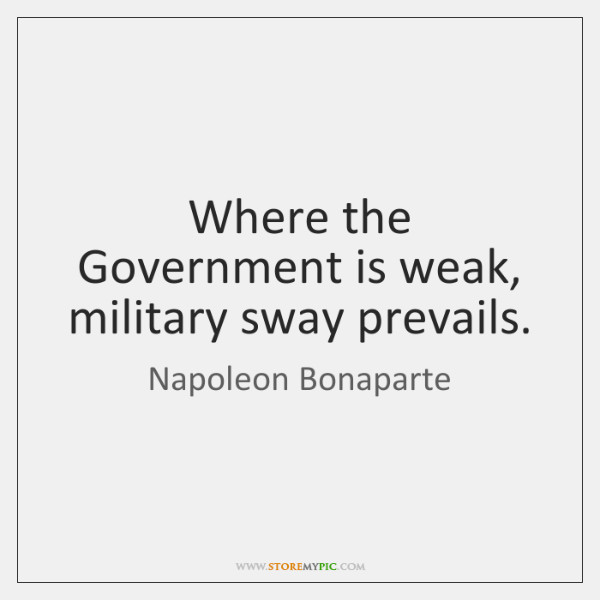 Where the Government is weak, military sway prevails.