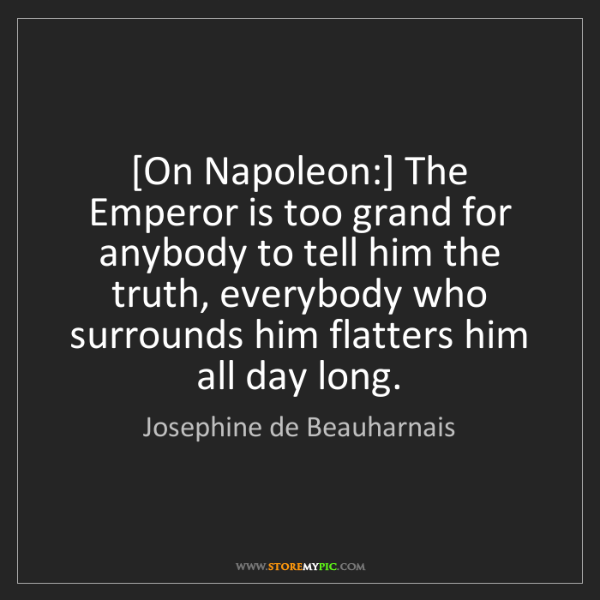 Josephine de Beauharnais: [On Napoleon:] The Emperor is too grand for anybody to...