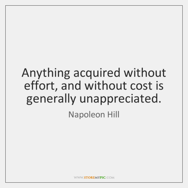 Anything acquired without effort, and without cost is generally unappreciated.