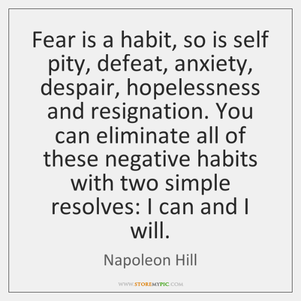 Fear is a habit, so is self pity, defeat, anxiety, despair, hopelessness ...