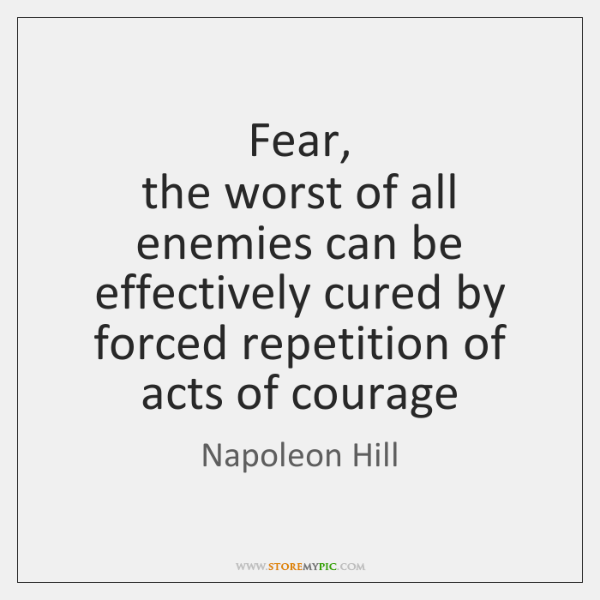 Fear,   the worst of all enemies can be effectively cured by forced ...