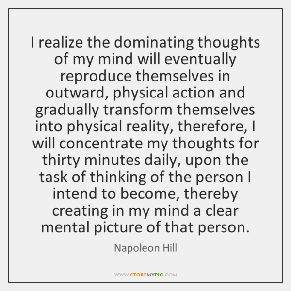 I realize the dominating thoughts of my mind will eventually reproduce themselves ...