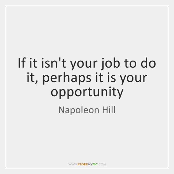 If it isn't your job to do it, perhaps it is your ...