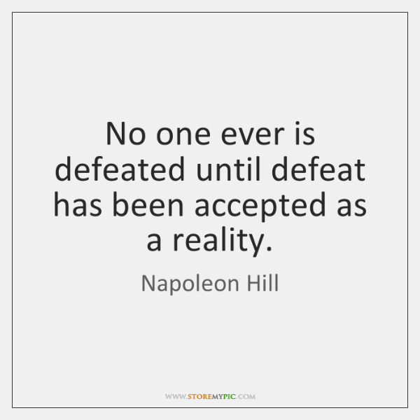 No one ever is defeated until defeat has been accepted as a ...