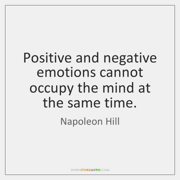 Positive and negative emotions cannot occupy the mind at the same time.