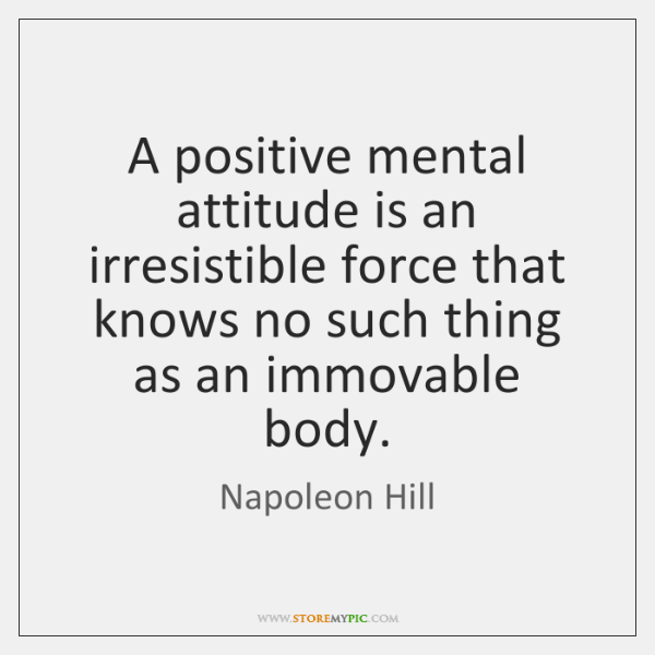 A positive mental attitude is an irresistible force that knows no such ...