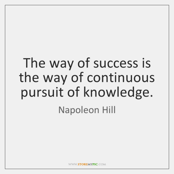 The way of success is the way of continuous pursuit of knowledge.