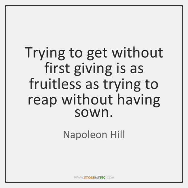 Trying to get without first giving is as fruitless as trying to ...