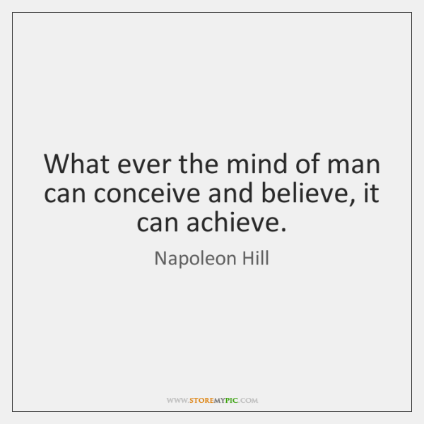 What ever the mind of man can conceive and believe, it can ...