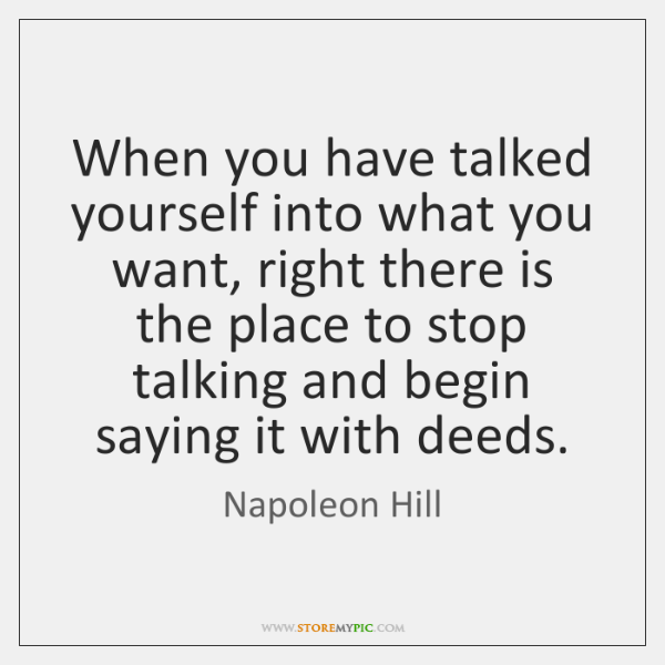 When you have talked yourself into what you want, right there is ...