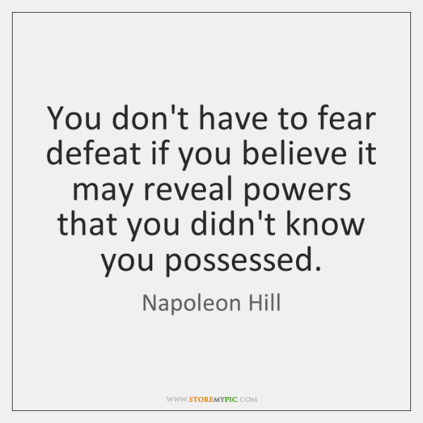 You don't have to fear defeat if you believe it may reveal ...
