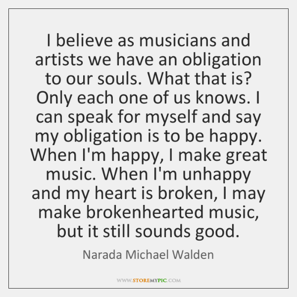 I believe as musicians and artists we have an obligation to our ...