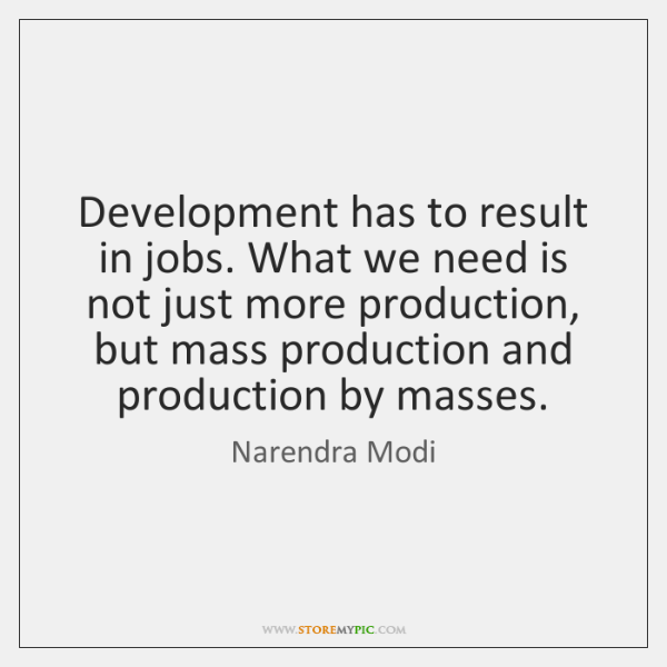 Development has to result in jobs. What we need is not just ...