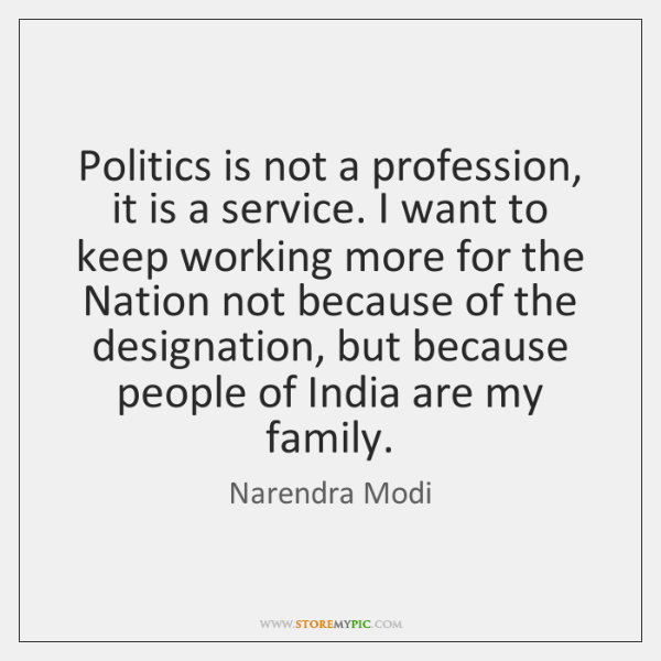 Politics is not a profession, it is a service. I want to ...