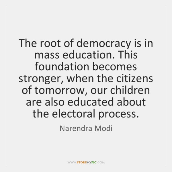 The root of democracy is in mass education. This foundation becomes stronger, ...