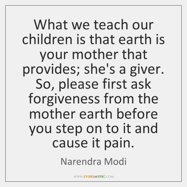 What we teach our children is that earth is your mother that ...