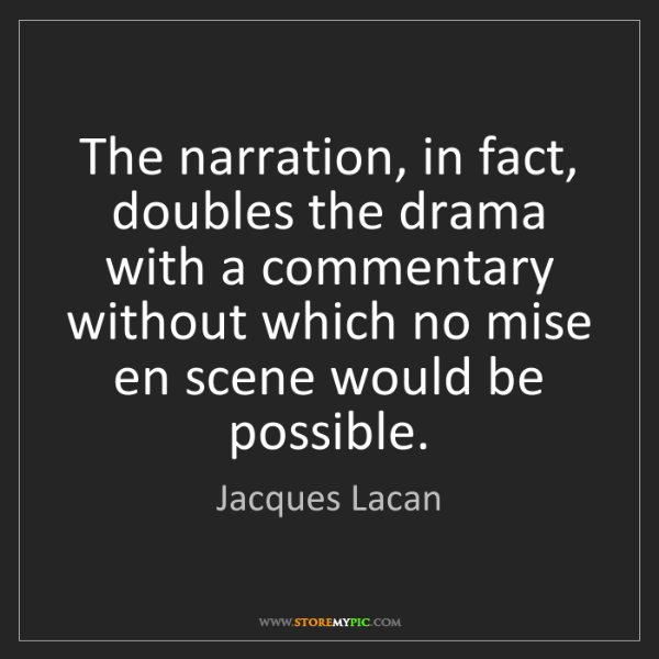 Jacques Lacan: The narration, in fact, doubles the drama with a commentary...