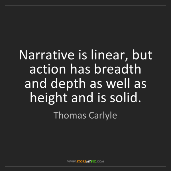Thomas Carlyle: Narrative is linear, but action has breadth and depth...