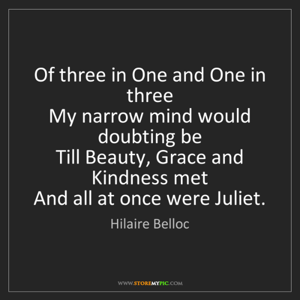 Hilaire Belloc: Of three in One and One in three   My narrow mind would...