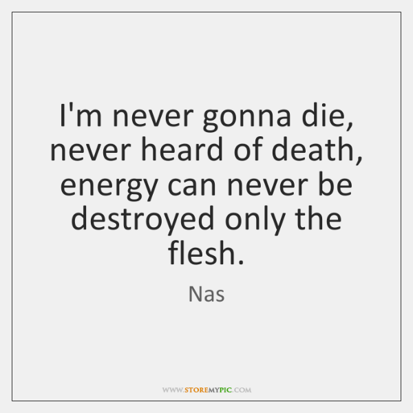 I'm never gonna die, never heard of death, energy can never be ...