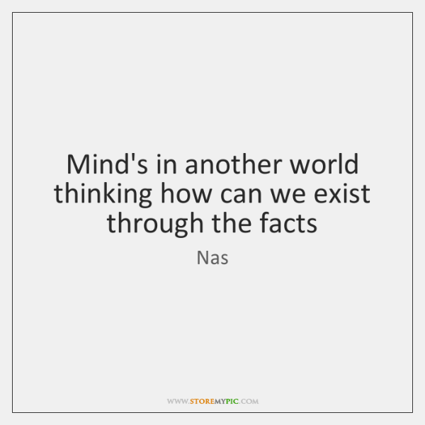 Mind's in another world thinking how can we exist through the facts