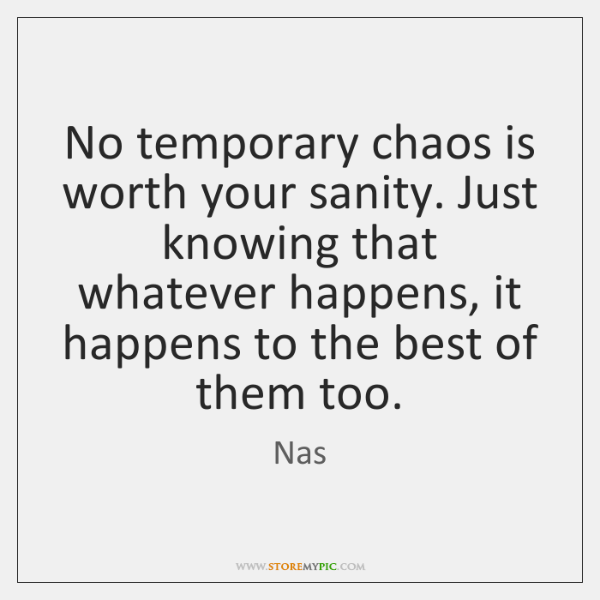 No temporary chaos is worth your sanity. Just knowing that whatever happens, ...