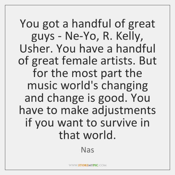 You got a handful of great guys - Ne-Yo, R. Kelly, Usher. ...