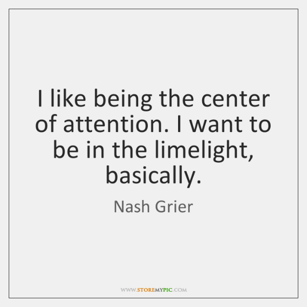 I like being the center of attention. I want to be in ...