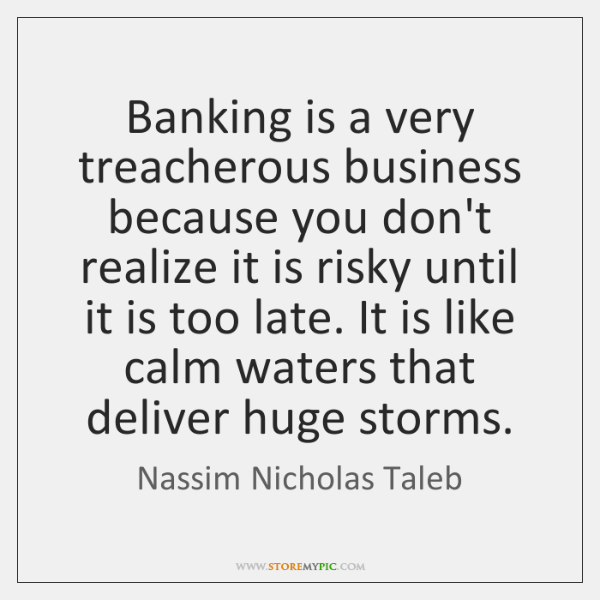 Banking is a very treacherous business because you don't realize it is ...