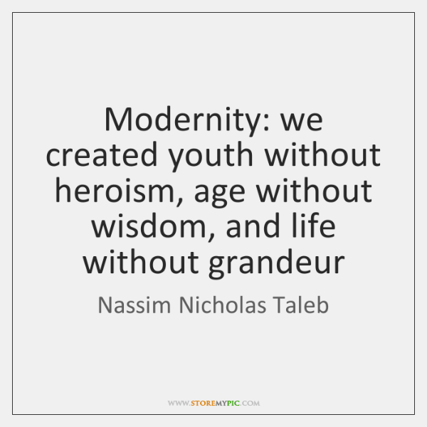 Modernity: we created youth without heroism, age without wisdom, and life without ...