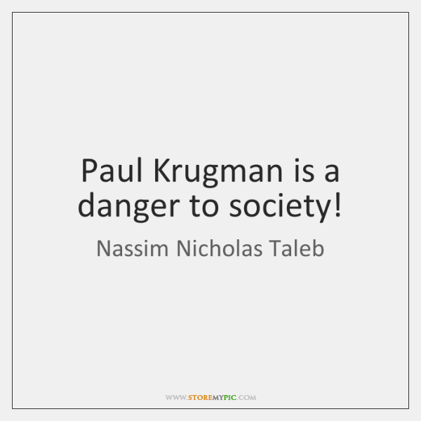 Paul Krugman is a danger to society!