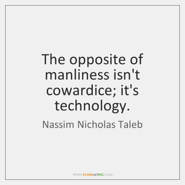 The opposite of manliness isn't cowardice; it's technology.