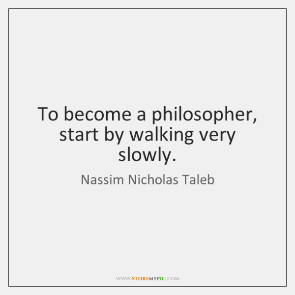 To become a philosopher, start by walking very slowly.